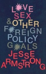 Love Sex & Other Foreign Policy Goals-Jesse Armstrong
